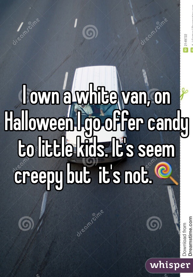 I own a white van, on Halloween I go offer candy to little kids. It's seem creepy but  it's not.🍭