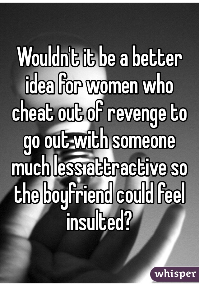 Wouldn't it be a better idea for women who cheat out of revenge to go out with someone much less attractive so the boyfriend could feel insulted?
