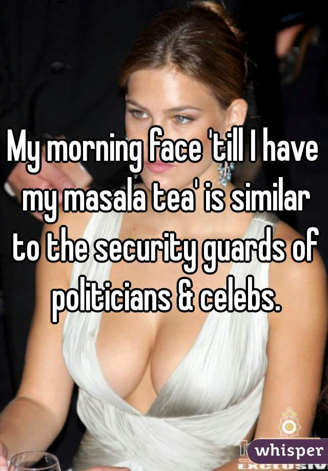 My morning face 'till I have my masala tea' is similar to the security guards of politicians & celebs.