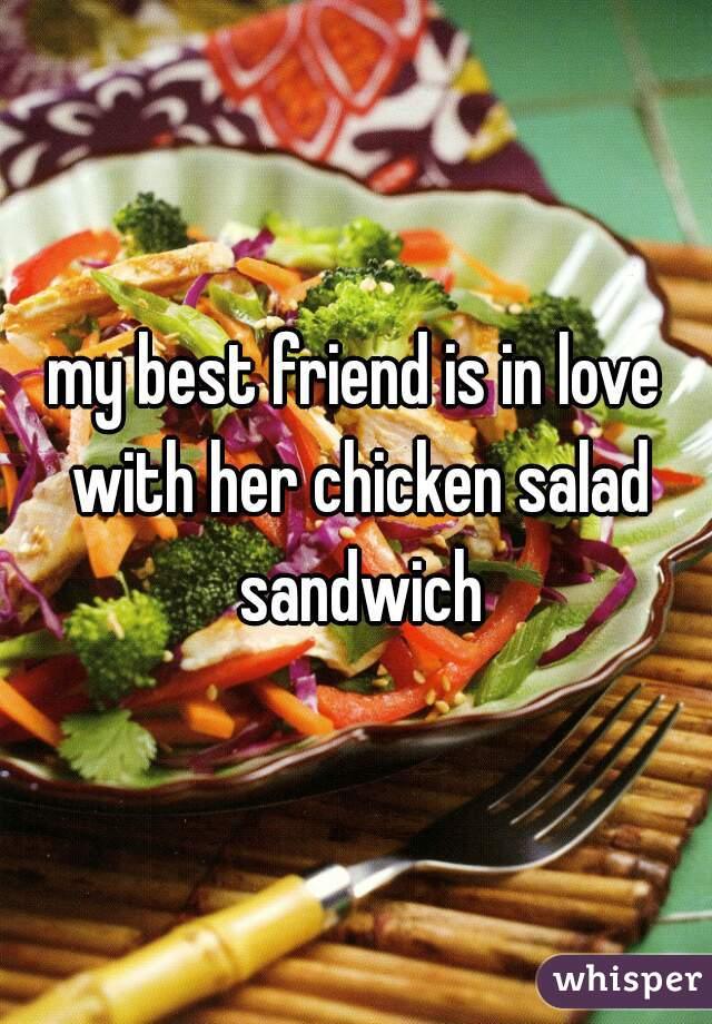 my best friend is in love with her chicken salad sandwich