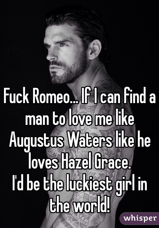 Fuck Romeo... If I can find a man to love me like Augustus Waters like he loves Hazel Grace.  I'd be the luckiest girl in the world!