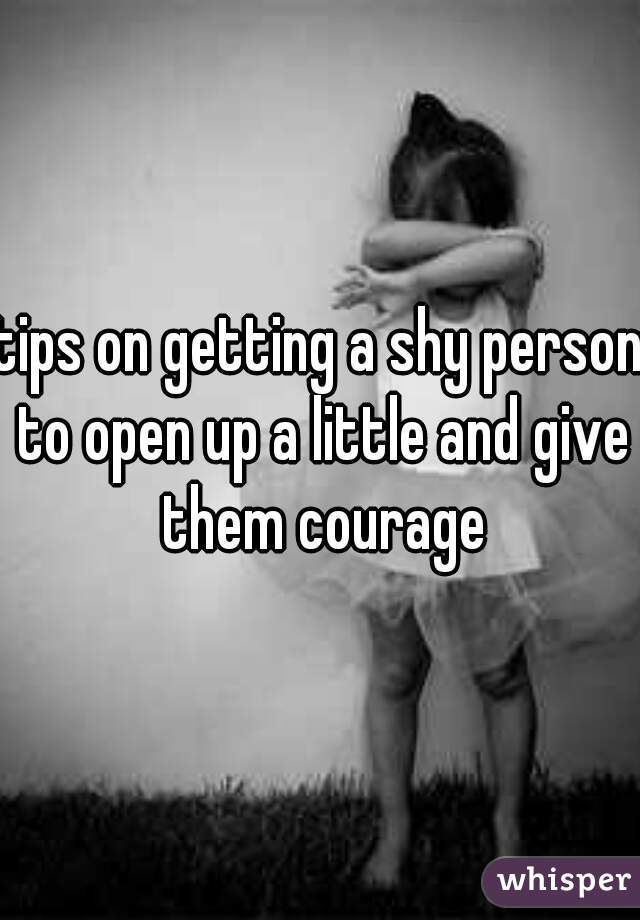 tips on getting a shy person to open up a little and give them courage