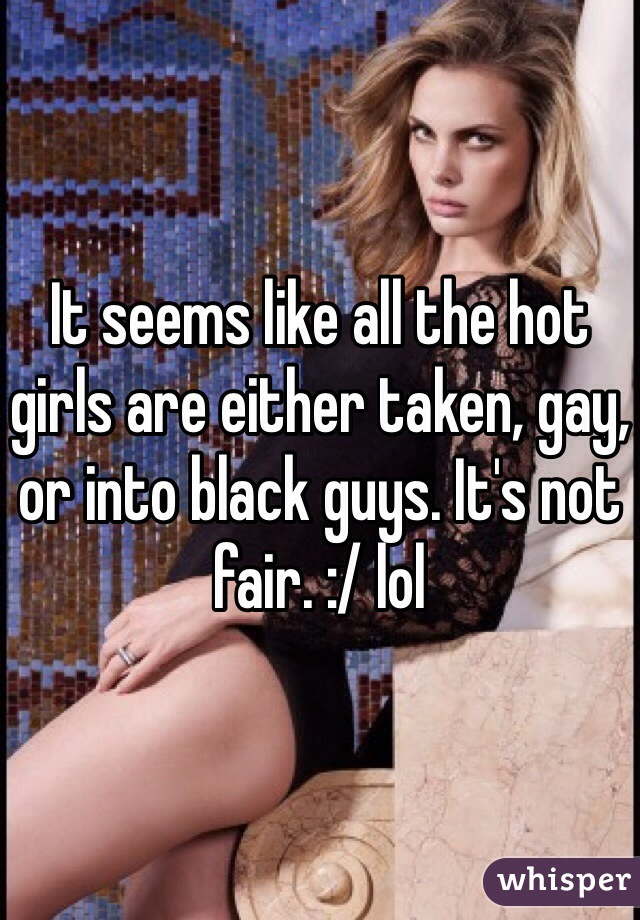 It seems like all the hot girls are either taken, gay, or into black guys. It's not fair. :/ lol