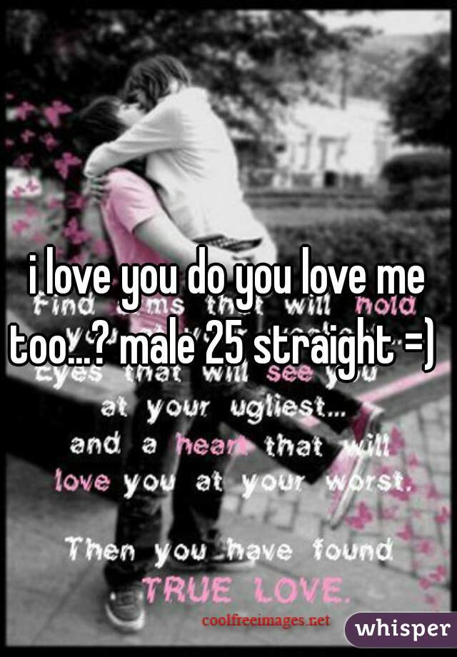 i love you do you love me too...? male 25 straight =)