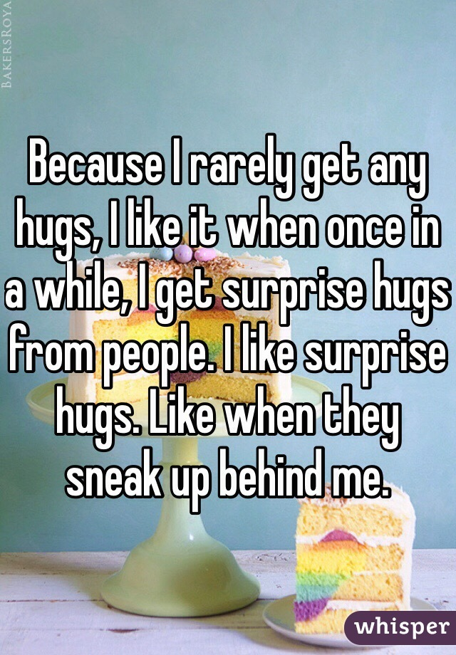 Because I rarely get any hugs, I like it when once in a while, I get surprise hugs from people. I like surprise hugs. Like when they sneak up behind me.