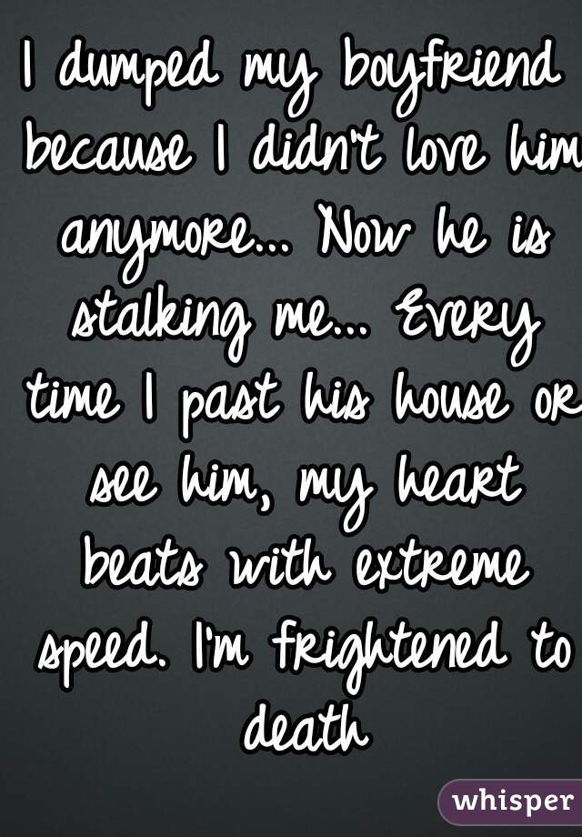 I dumped my boyfriend because I didn't love him anymore... Now he is stalking me... Every time I past his house or see him, my heart beats with extreme speed. I'm frightened to death
