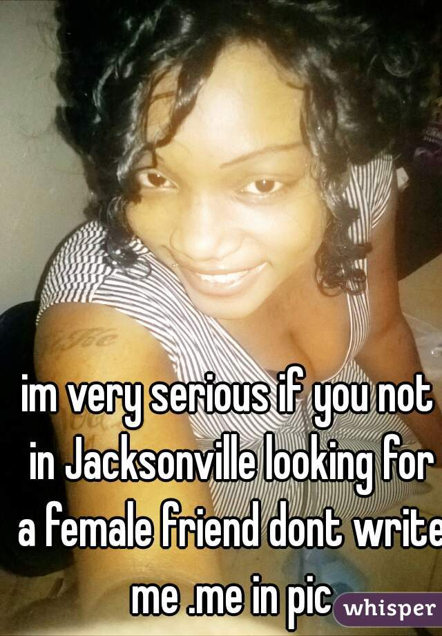 im very serious if you not in Jacksonville looking for a female friend dont write me .me in pic