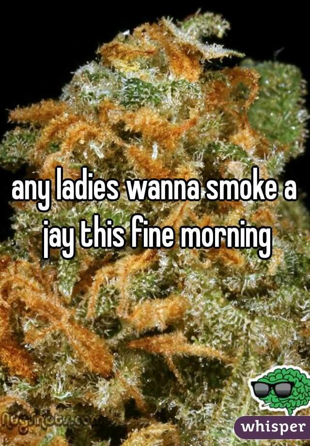 any ladies wanna smoke a jay this fine morning
