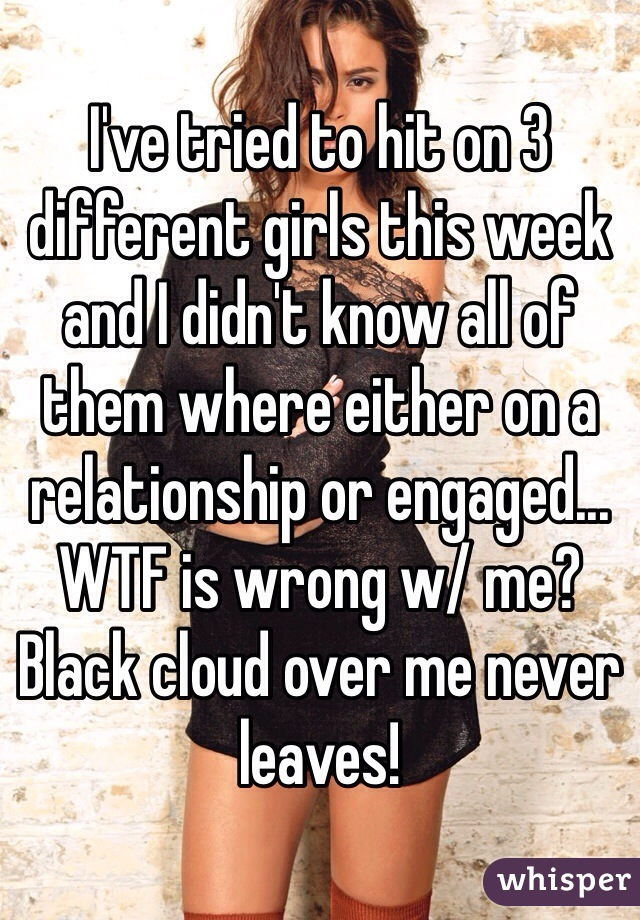 I've tried to hit on 3 different girls this week and I didn't know all of them where either on a relationship or engaged... WTF is wrong w/ me? Black cloud over me never leaves!