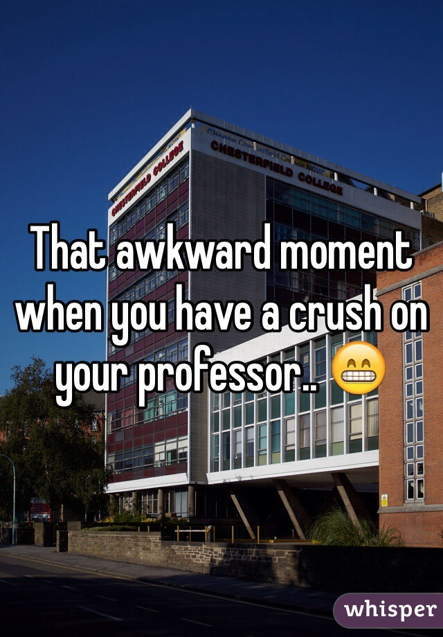 That awkward moment when you have a crush on your professor.. 😁