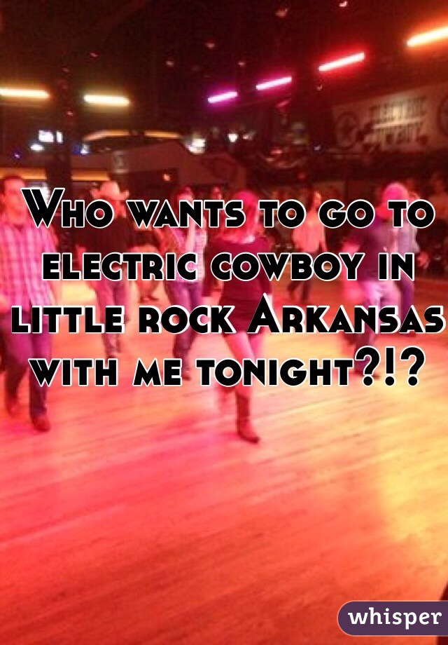 Who wants to go to electric cowboy in little rock Arkansas with me tonight?!?