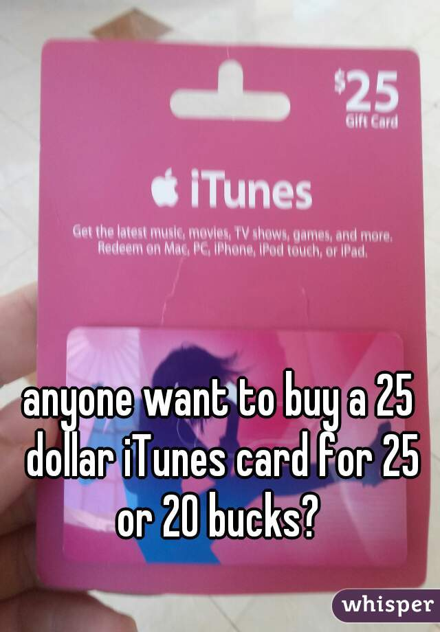 anyone want to buy a 25 dollar iTunes card for 25 or 20 bucks?