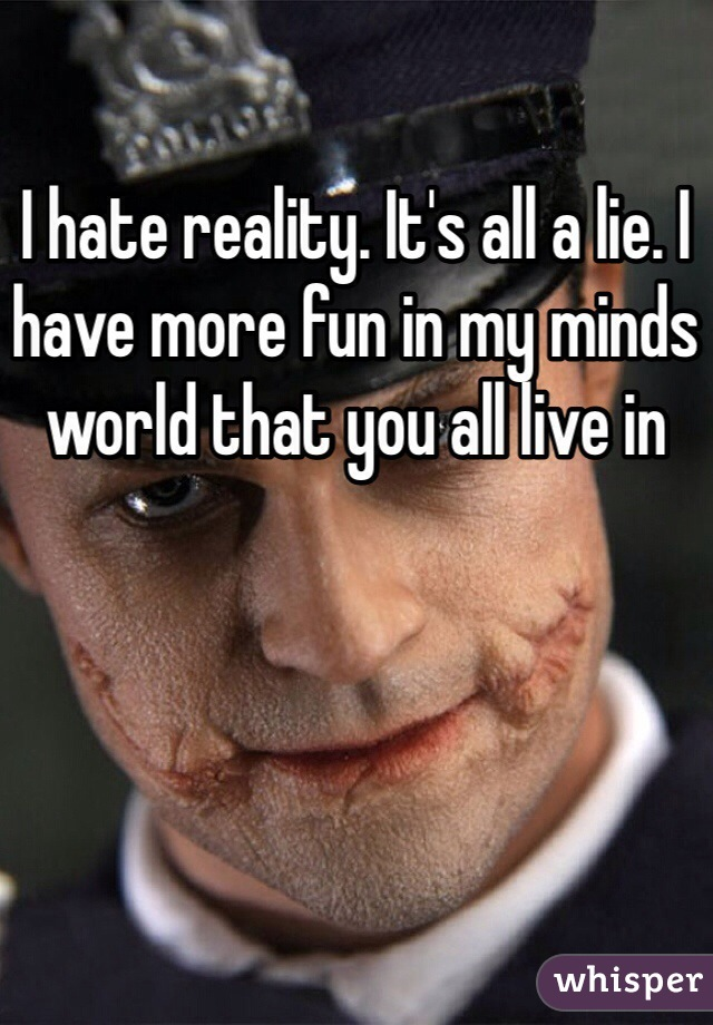 I hate reality. It's all a lie. I have more fun in my minds world that you all live in