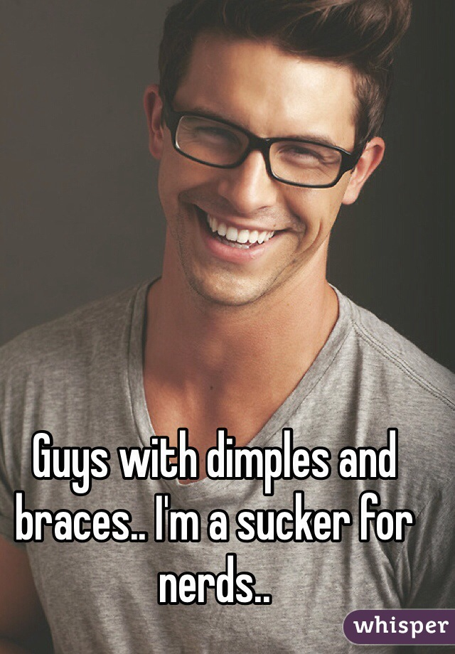 Guys with dimples and braces.. I'm a sucker for nerds..