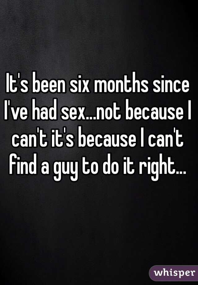 It's been six months since I've had sex...not because I can't it's because I can't find a guy to do it right...