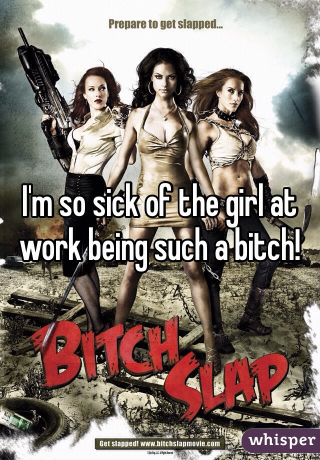 I'm so sick of the girl at work being such a bitch!