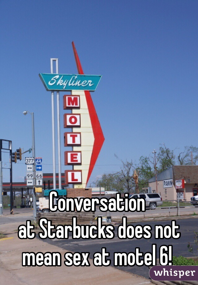 Conversation  at Starbucks does not mean sex at motel 6!