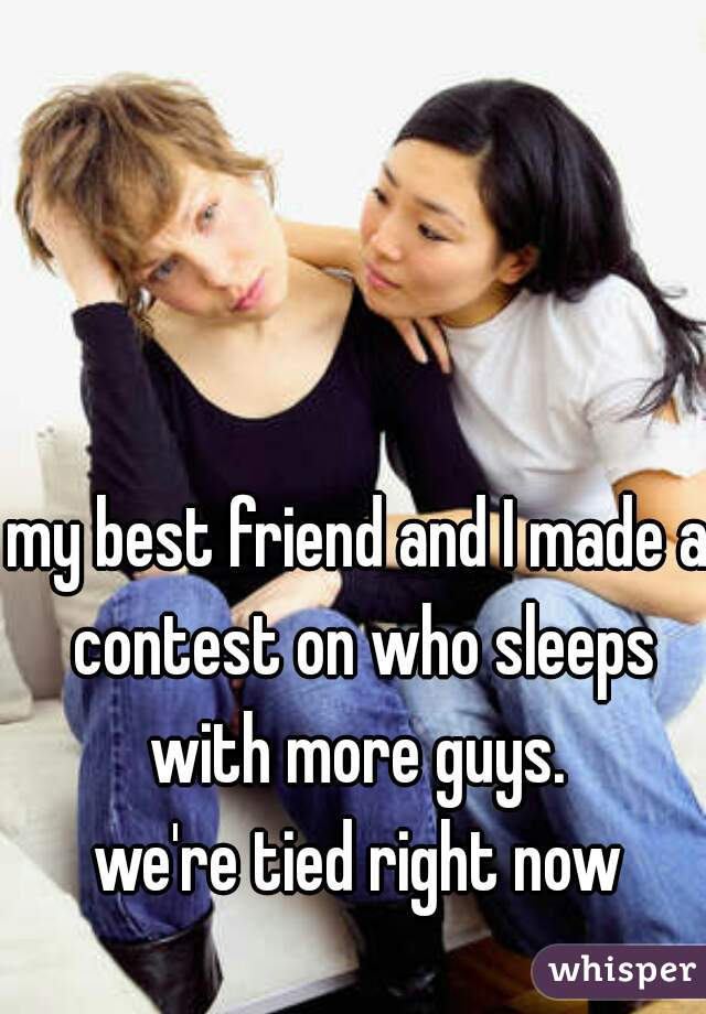 my best friend and I made a contest on who sleeps with more guys.   we're tied right now