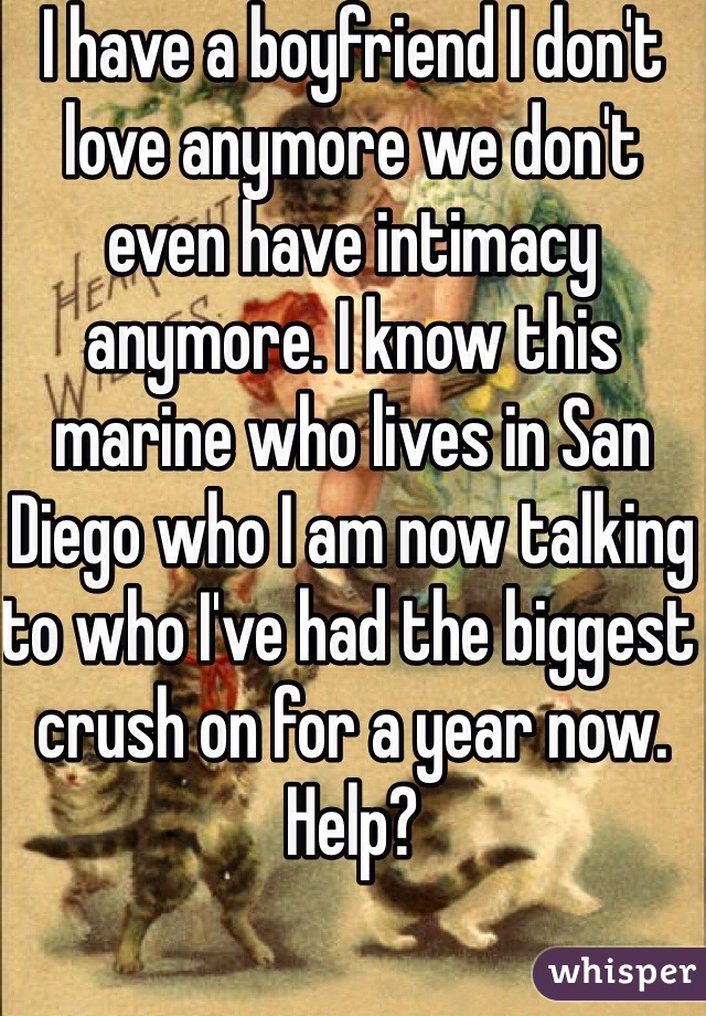 I have a boyfriend I don't love anymore we don't even have intimacy anymore. I know this marine who lives in San Diego who I am now talking to who I've had the biggest crush on for a year now. Help?