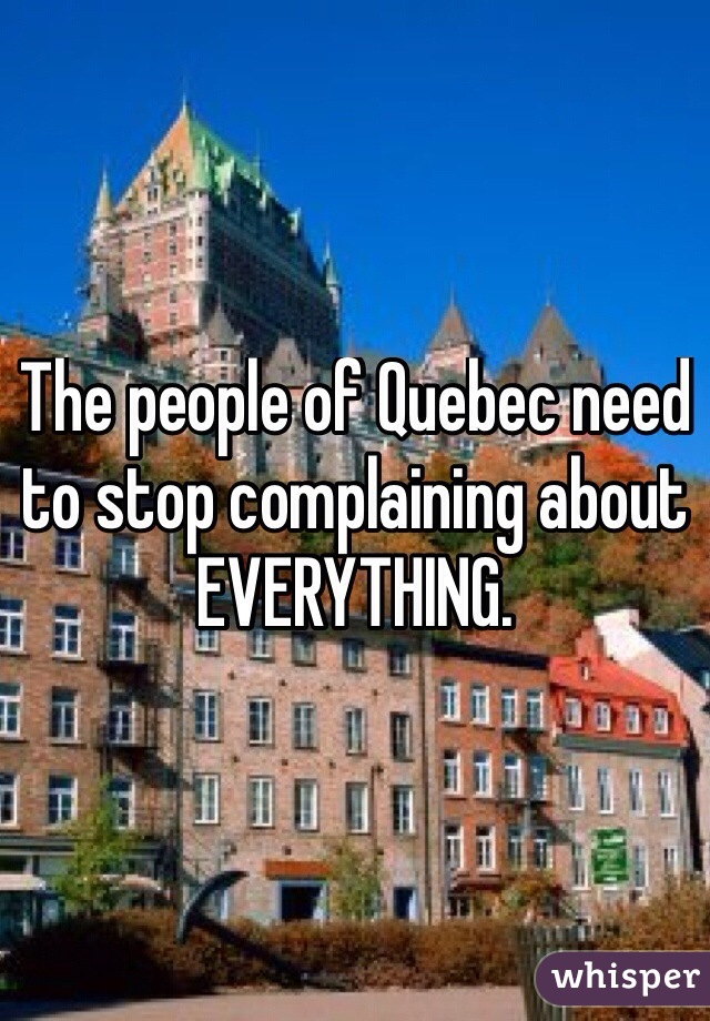 The people of Quebec need to stop complaining about EVERYTHING.