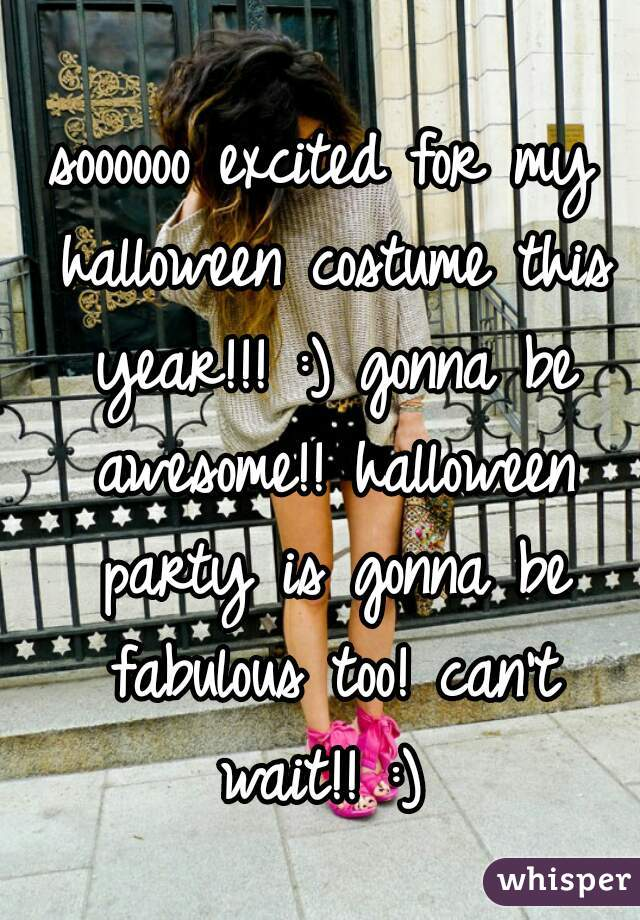 soooooo excited for my halloween costume this year!!! :) gonna be awesome!! halloween party is gonna be fabulous too! can't wait!! :)