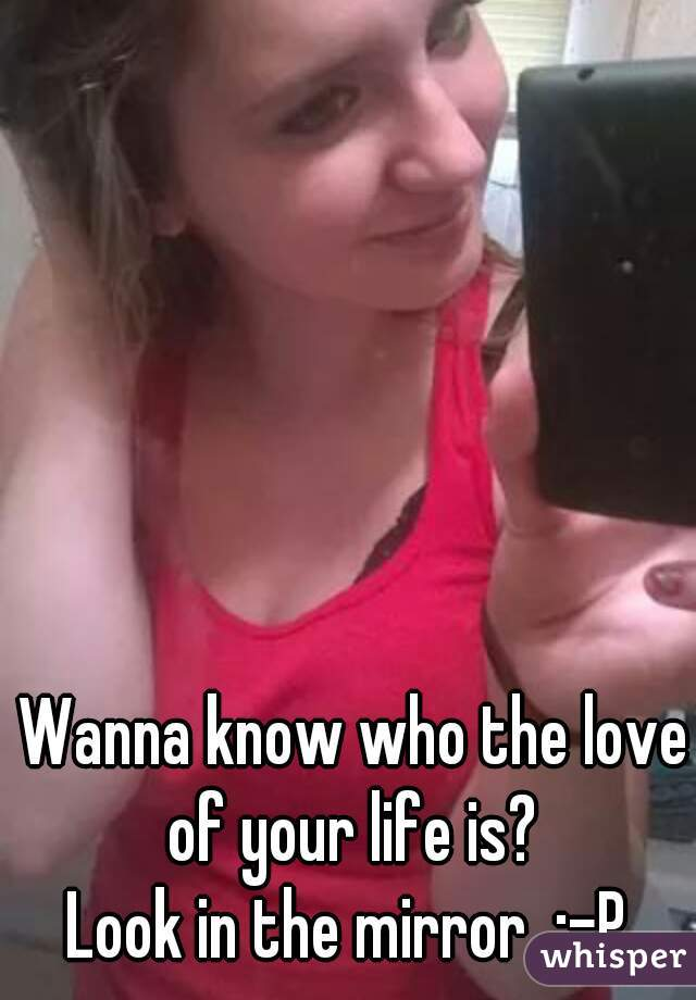 Wanna know who the love of your life is?  Look in the mirror  :-P