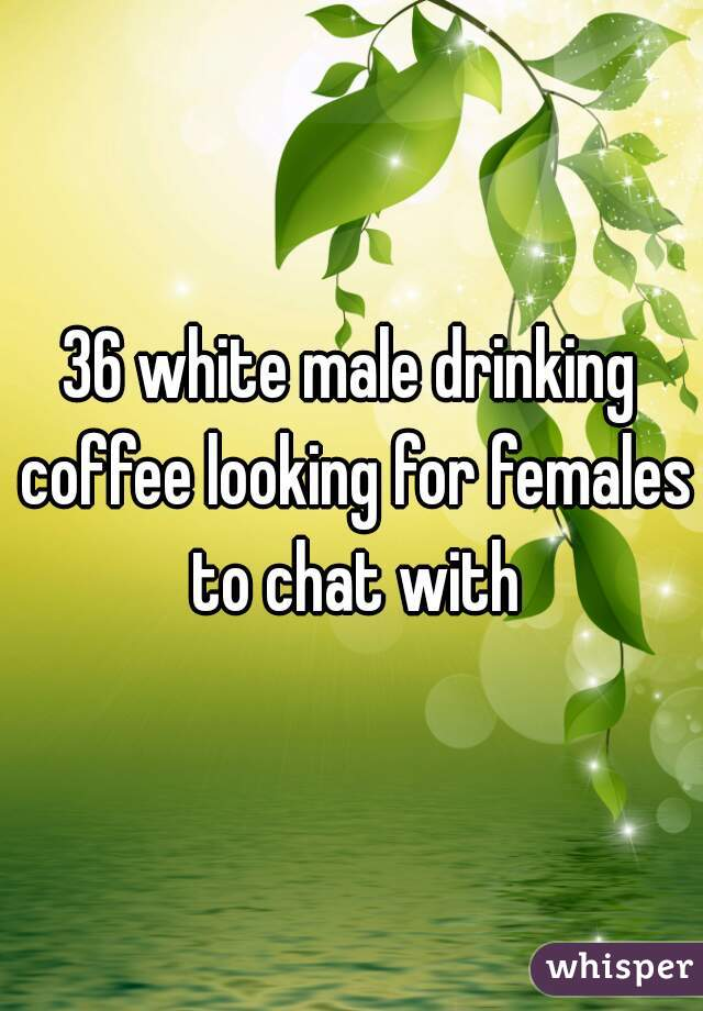 36 white male drinking coffee looking for females to chat with