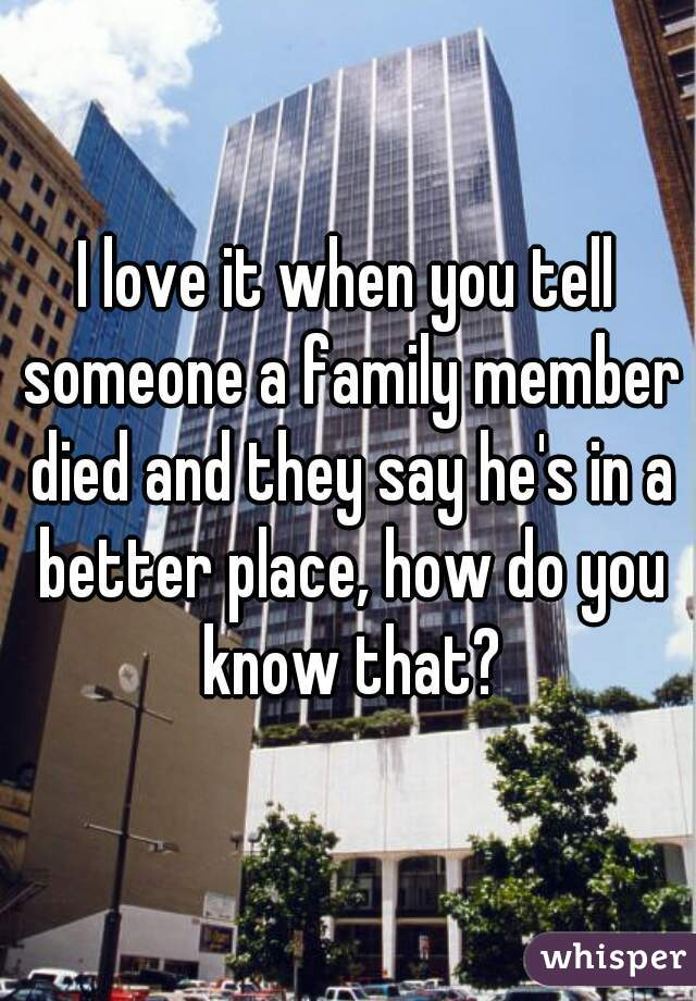 I love it when you tell someone a family member died and they say he's in a better place, how do you know that?