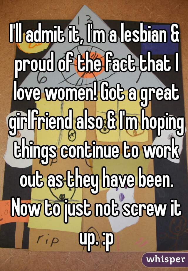 I'll admit it, I'm a lesbian & proud of the fact that I love women! Got a great girlfriend also & I'm hoping things continue to work out as they have been. Now to just not screw it up. :p