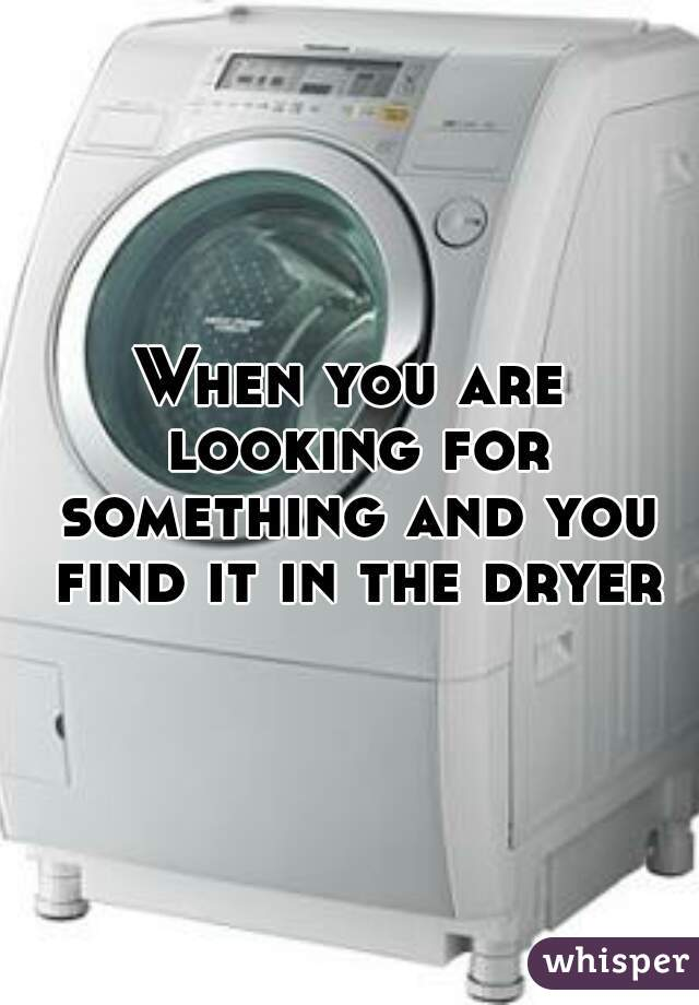 When you are looking for something and you find it in the dryer.