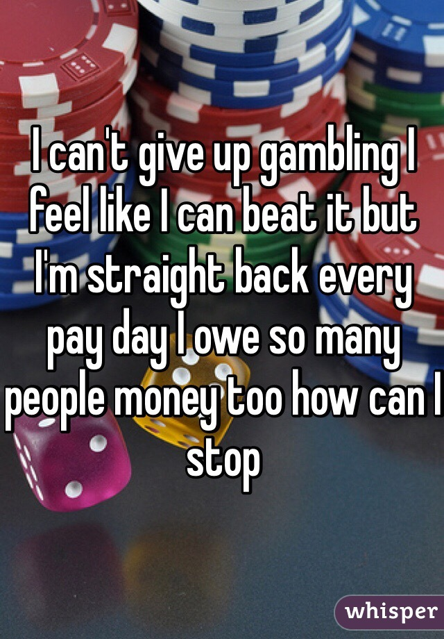 I can't give up gambling I feel like I can beat it but I'm straight back every pay day I owe so many people money too how can I stop