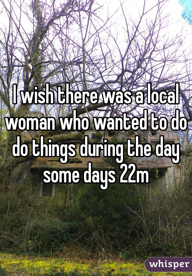 I wish there was a local woman who wanted to do do things during the day some days 22m