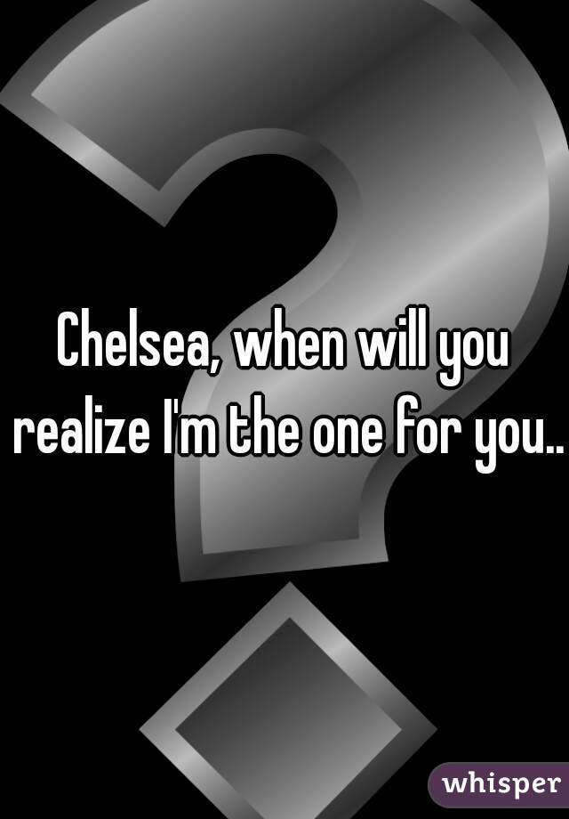 Chelsea, when will you realize I'm the one for you..