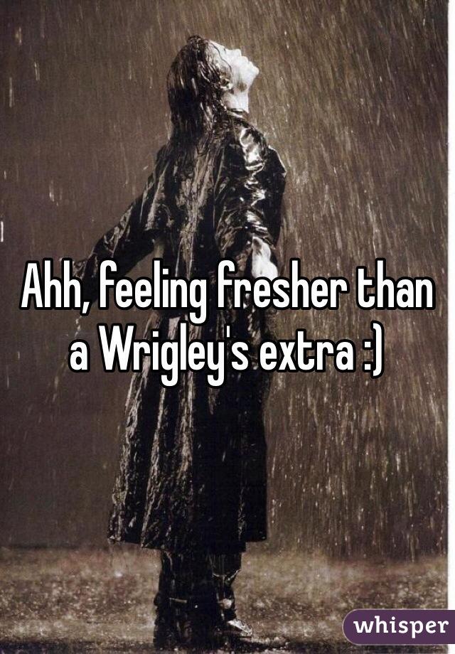 Ahh, feeling fresher than a Wrigley's extra :)