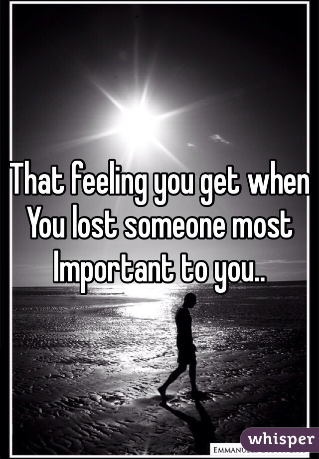 That feeling you get when You lost someone most Important to you..