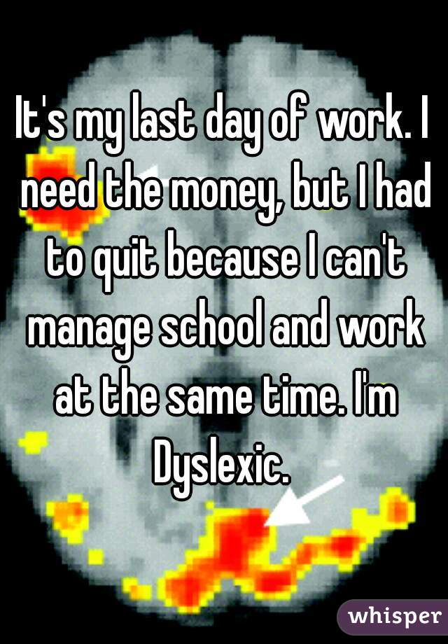 It's my last day of work. I need the money, but I had to quit because I can't manage school and work at the same time. I'm Dyslexic.