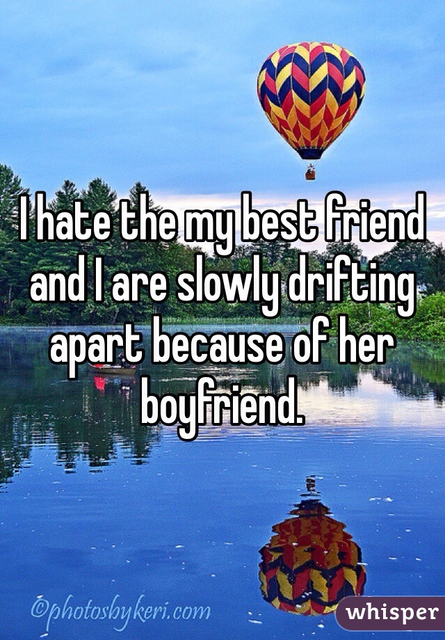 I hate the my best friend and I are slowly drifting apart because of her boyfriend.