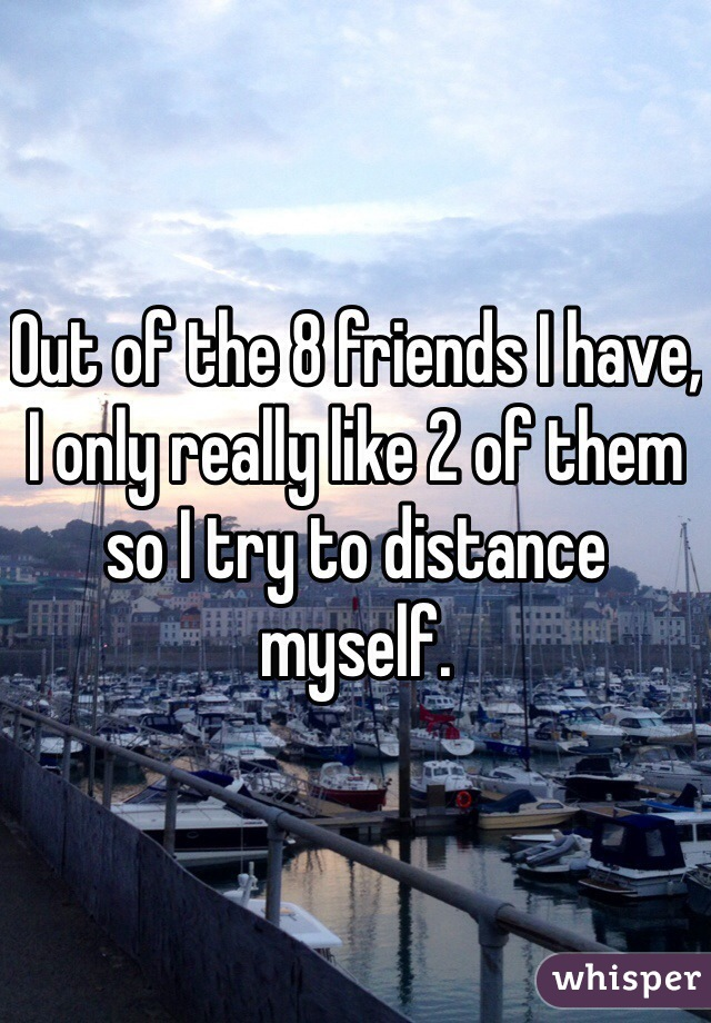 Out of the 8 friends I have, I only really like 2 of them so I try to distance myself.