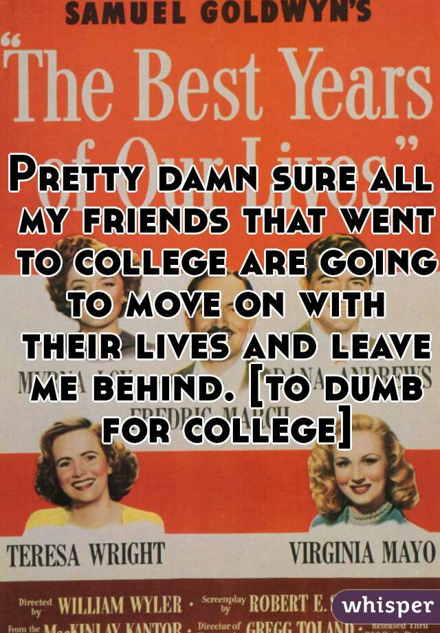 Pretty damn sure all my friends that went to college are going to move on with their lives and leave me behind. [to dumb for college]