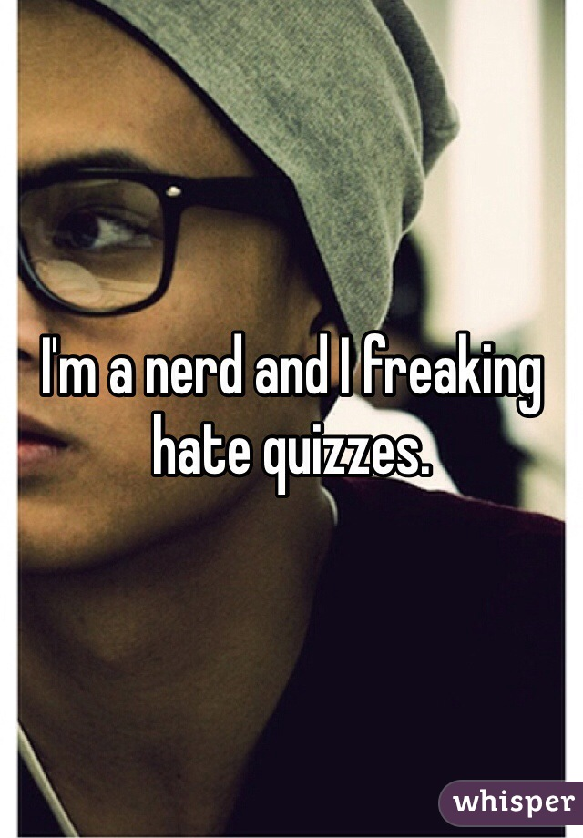 I'm a nerd and I freaking hate quizzes.