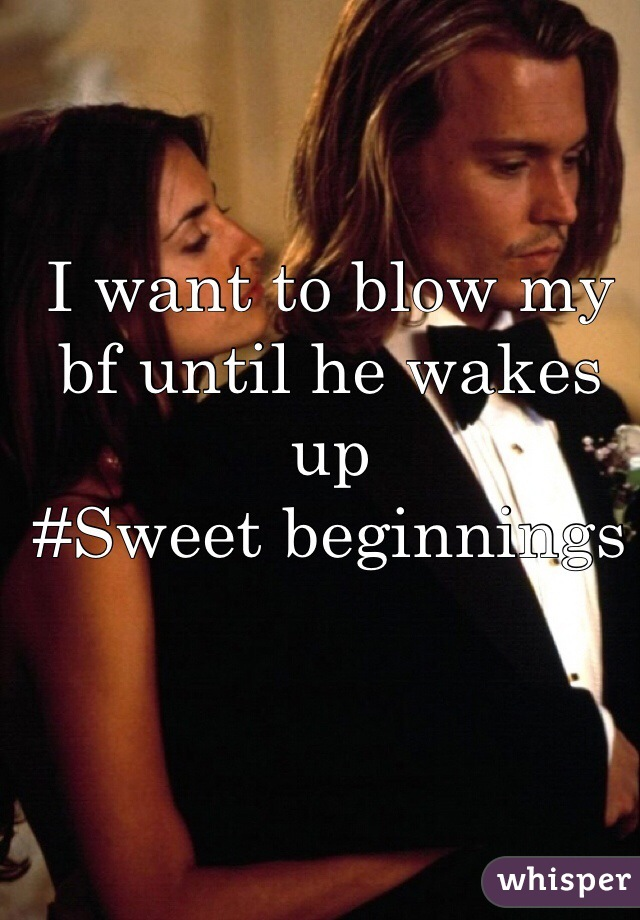 I want to blow my bf until he wakes up #Sweet beginnings