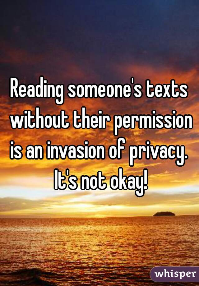 Reading someone's texts without their permission is an invasion of privacy.  It's not okay!