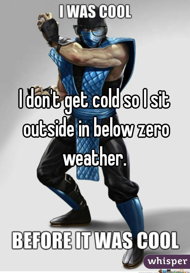 I don't get cold so I sit outside in below zero weather.