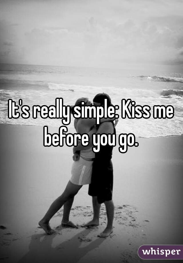 It's really simple: Kiss me before you go.