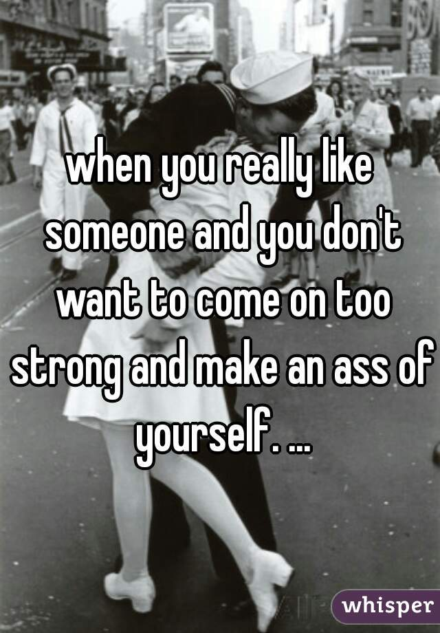 when you really like someone and you don't want to come on too strong and make an ass of yourself. ...