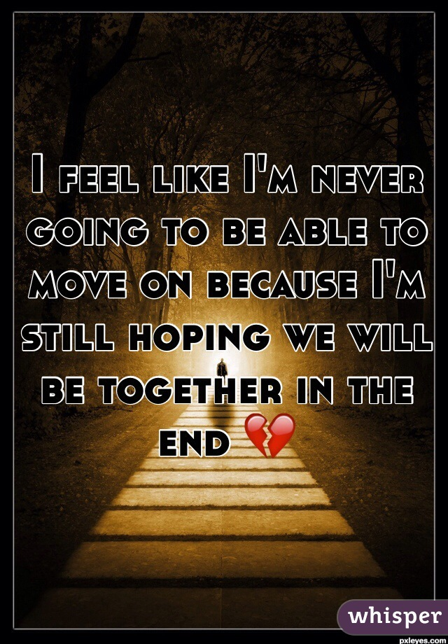 I feel like I'm never going to be able to move on because I'm still hoping we will be together in the end 💔