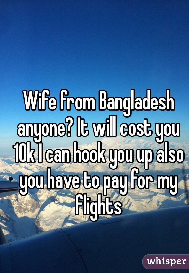 Wife from Bangladesh anyone? It will cost you 10k I can hook you up also you have to pay for my flights