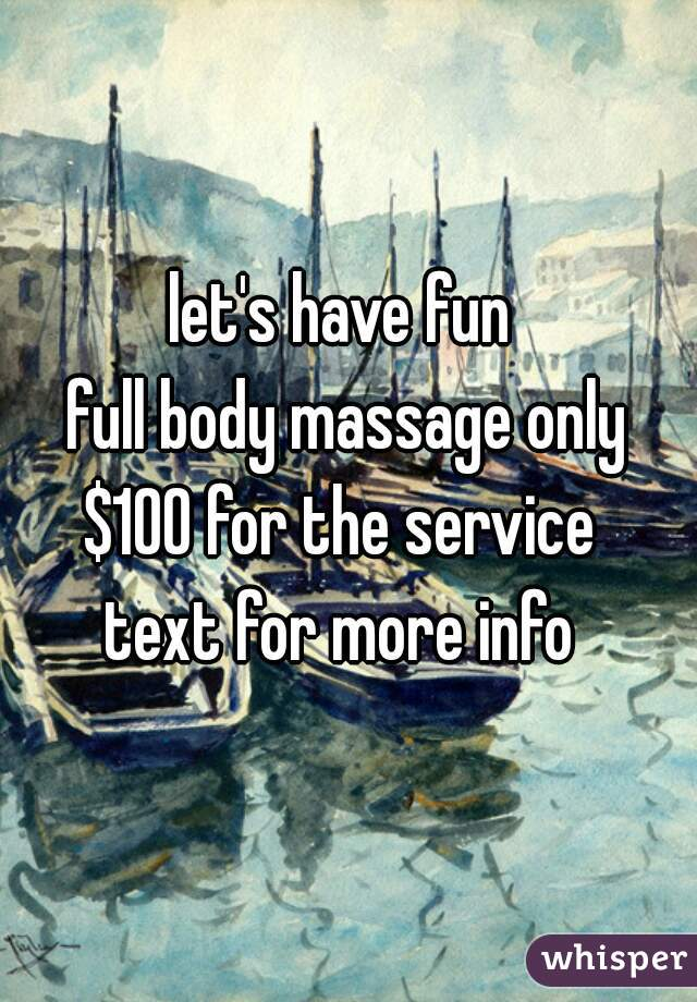 let's have fun  full body massage only $100 for the service  text for more info
