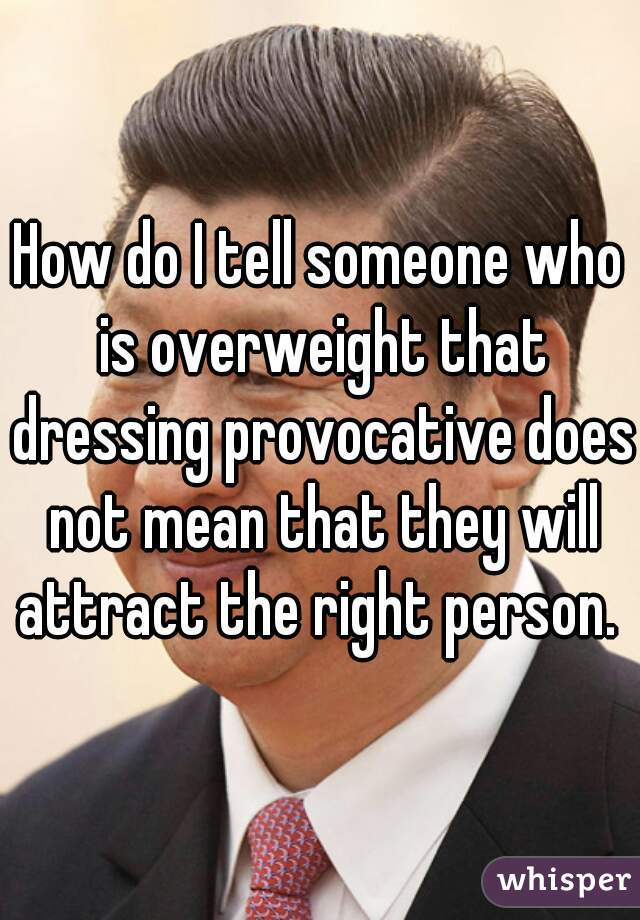 How do I tell someone who is overweight that dressing provocative does not mean that they will attract the right person.