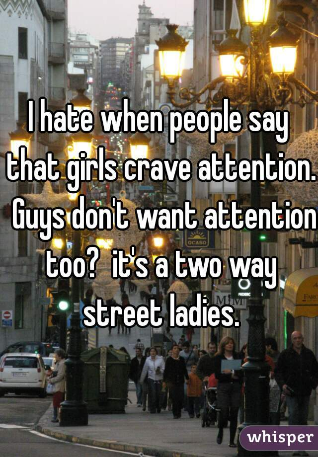 I hate when people say that girls crave attention.  Guys don't want attention too?  it's a two way street ladies.